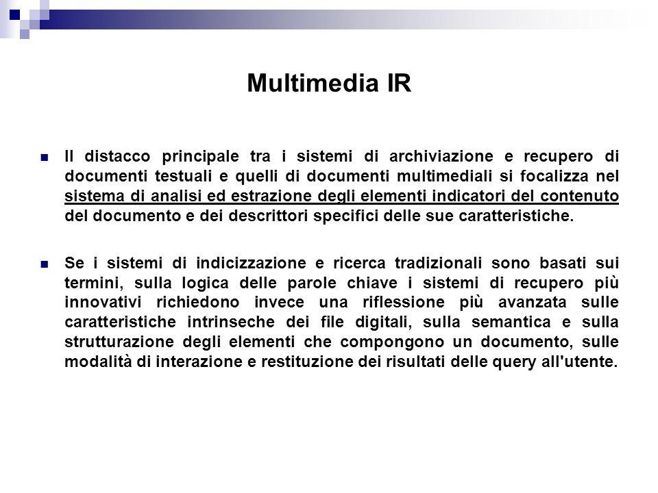 Multimedia IR Il distacco principale tra i sistemi di archiviazione e recupero di documenti testuali e quelli di documenti multimediali si focalizza nel sistema di analisi ed estrazione degli elementi indicatori del contenuto del documento e dei descrittori specifici delle sue caratteristiche.