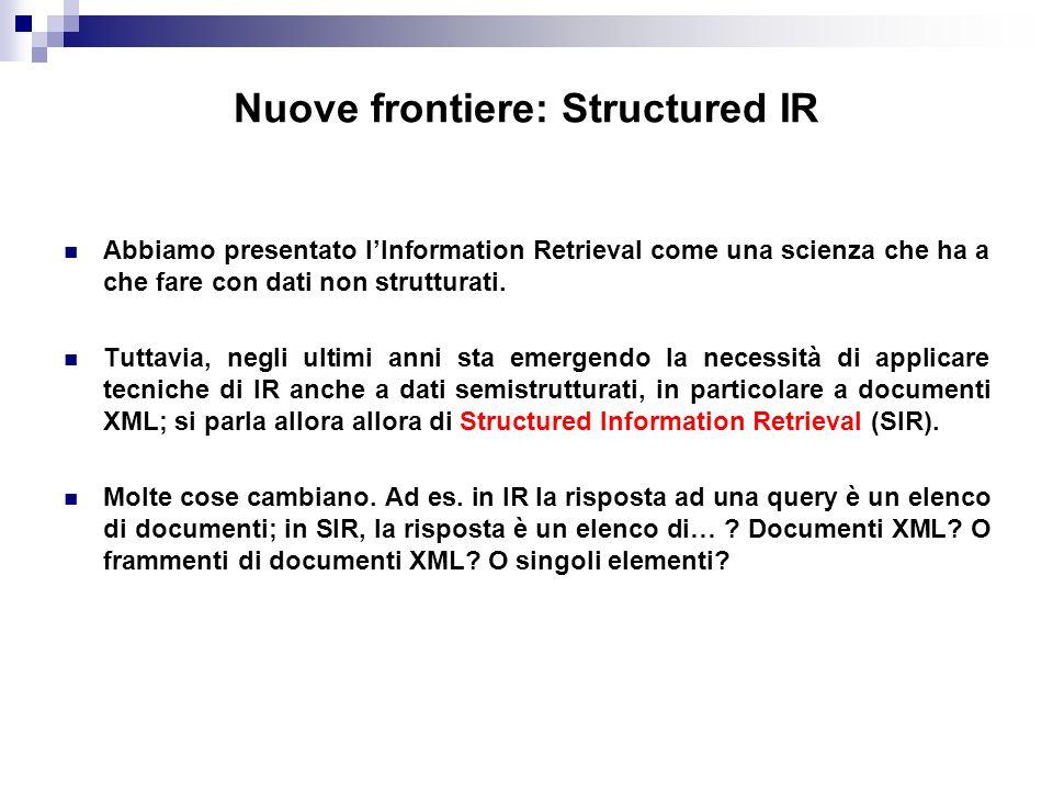 Nuove frontiere: Structured IR Abbiamo presentato lInformation Retrieval come una scienza che ha a che fare con dati non strutturati.
