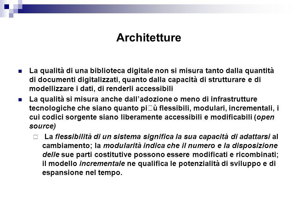 Architetture La qualità di una biblioteca digitale non si misura tanto dalla quantità di documenti digitalizzati, quanto dalla capacità di strutturare e di modellizzare i dati, di renderli accessibili La qualità si misura anche dalladozione o meno di infrastrutture tecnologiche che siano quanto più flessibili, modulari, incrementali, i cui codici sorgente siano liberamente accessibili e modificabili (open source) La flessibilità di un sistema significa la sua capacità di adattarsi al cambiamento; la modularità indica che il numero e la disposizione delle sue parti costitutive possono essere modificati e ricombinati; il modello incrementale ne qualifica le potenzialità di sviluppo e di espansione nel tempo.