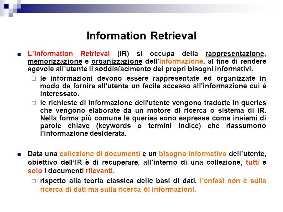 Rilevanza Per essere efficace nel suo intento di soddisfare il bisogno di informazione dell utente, un sistema di IR deve in qualche modo interpretare il contenuto dei documenti ed ordinarli a seconda del grado di rilevanza rispetto a ciascuna query.