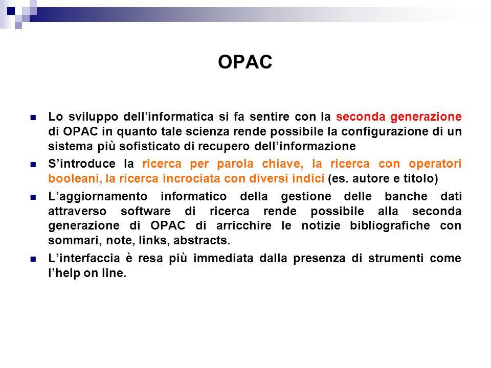 OPAC Lo sviluppo dellinformatica si fa sentire con la seconda generazione di OPAC in quanto tale scienza rende possibile la configurazione di un sistema più sofisticato di recupero dellinformazione Sintroduce la ricerca per parola chiave, la ricerca con operatori booleani, la ricerca incrociata con diversi indici (es.