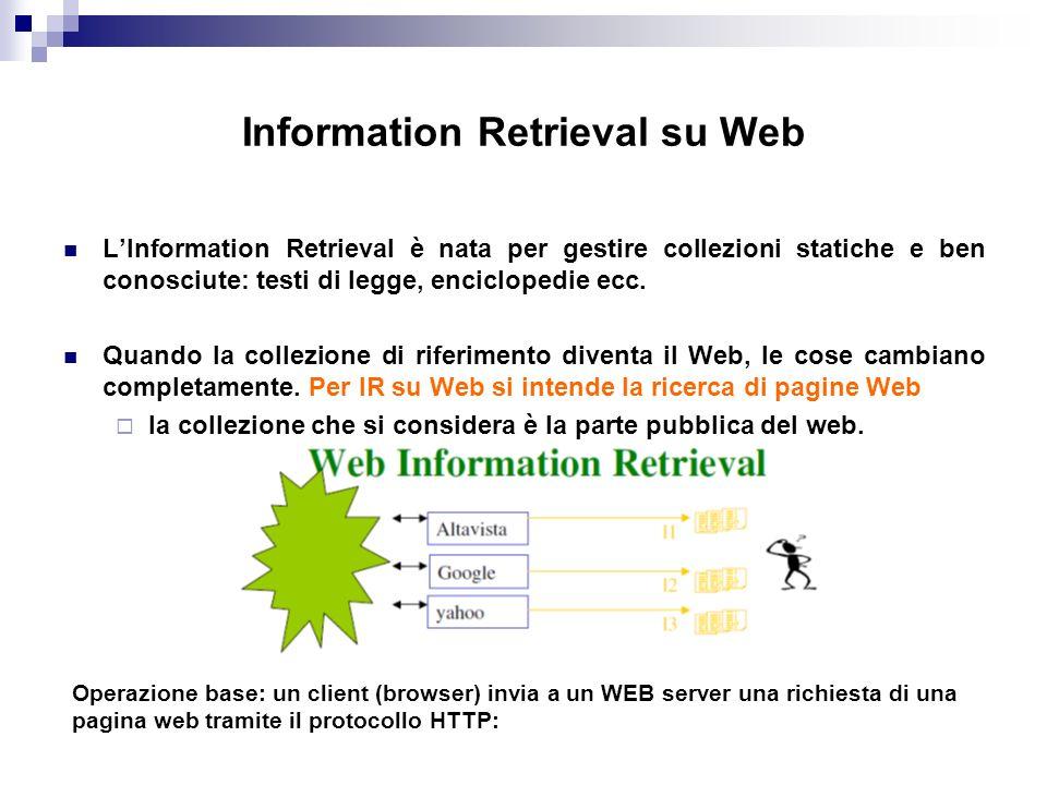 Information Retrieval su Web LInformation Retrieval è nata per gestire collezioni statiche e ben conosciute: testi di legge, enciclopedie ecc.