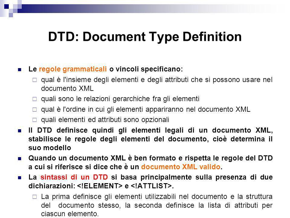 DTD: Document Type Definition Le regole grammaticali o vincoli specificano: qual è l insieme degli elementi e degli attributi che si possono usare nel documento XML quali sono le relazioni gerarchiche fra gli elementi qual è l ordine in cui gli elementi appariranno nel documento XML quali elementi ed attributi sono opzionali Il DTD definisce quindi gli elementi legali di un documento XML, stabilisce le regole degli elementi del documento, cioè determina il suo modello Quando un documento XML è ben formato e rispetta le regole del DTD a cui si riferisce si dice che è un documento XML valido.
