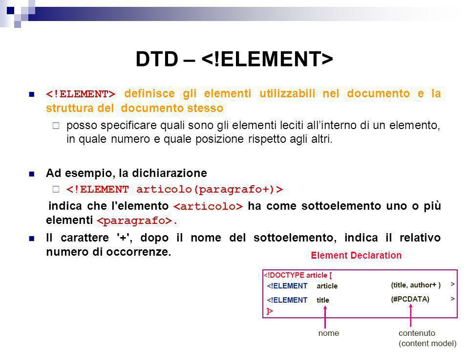 DTD – definisce gli elementi utilizzabili nel documento e la struttura del documento stesso posso specificare quali sono gli elementi leciti allinterno di un elemento, in quale numero e quale posizione rispetto agli altri.