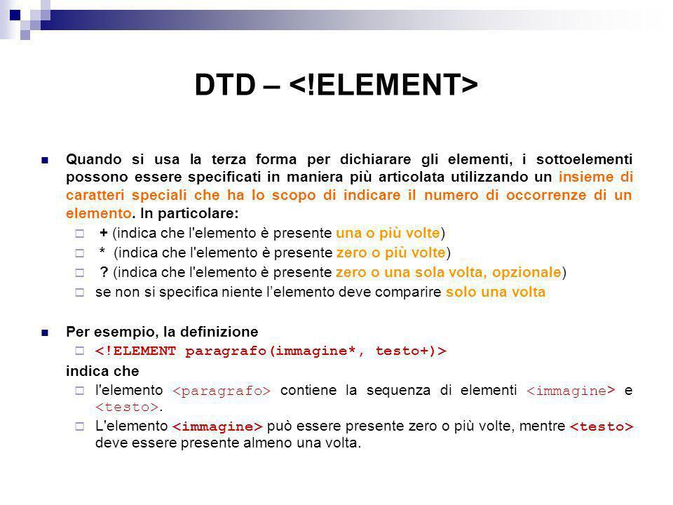 DTD – Quando si usa la terza forma per dichiarare gli elementi, i sottoelementi possono essere specificati in maniera più articolata utilizzando un insieme di caratteri speciali che ha lo scopo di indicare il numero di occorrenze di un elemento.