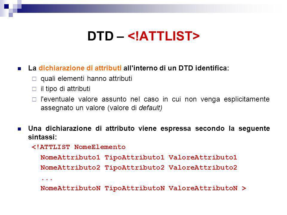 DTD – La dichiarazione di attributi all interno di un DTD identifica: quali elementi hanno attributi il tipo di attributi l eventuale valore assunto nel caso in cui non venga esplicitamente assegnato un valore (valore di default) Una dichiarazione di attributo viene espressa secondo la seguente sintassi: <!ATTLIST NomeElemento NomeAttributo1 TipoAttributo1 ValoreAttributo1 NomeAttributo2 TipoAttributo2 ValoreAttributo2...