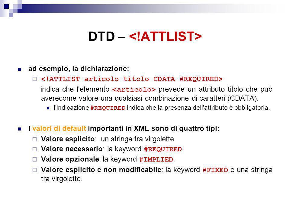 DTD – ad esempio, la dichiarazione: indica che l elemento prevede un attributo titolo che può averecome valore una qualsiasi combinazione di caratteri (CDATA).
