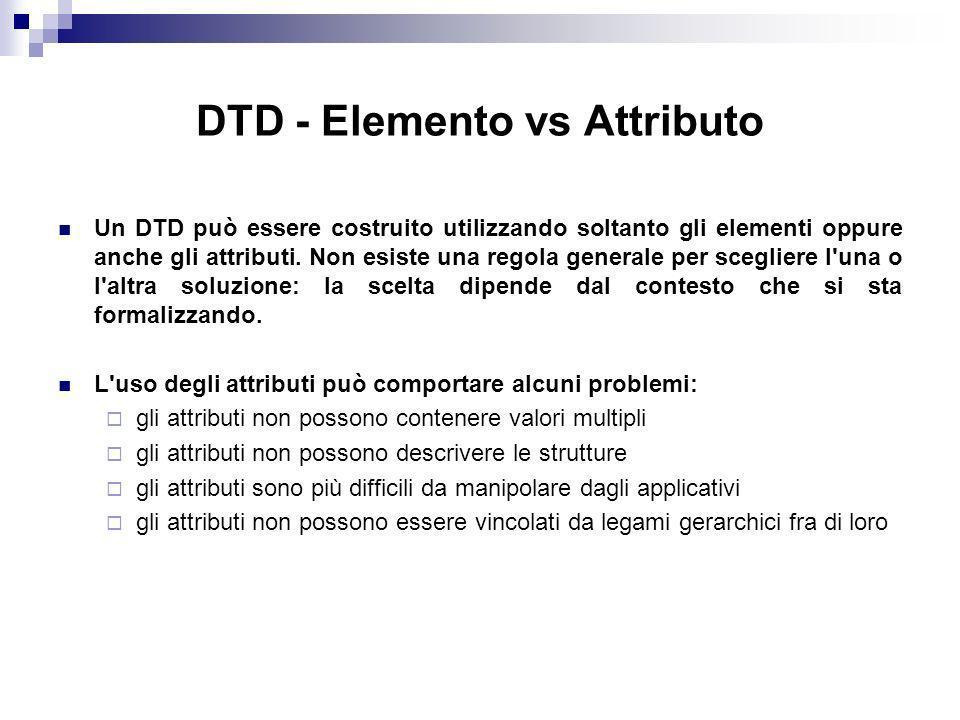 DTD - Elemento vs Attributo Un DTD può essere costruito utilizzando soltanto gli elementi oppure anche gli attributi.