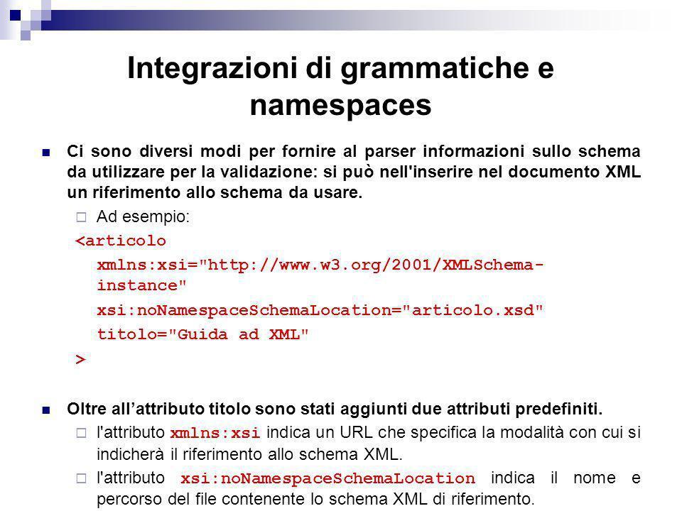 Integrazioni di grammatiche e namespaces Ci sono diversi modi per fornire al parser informazioni sullo schema da utilizzare per la validazione: si può nell inserire nel documento XML un riferimento allo schema da usare.