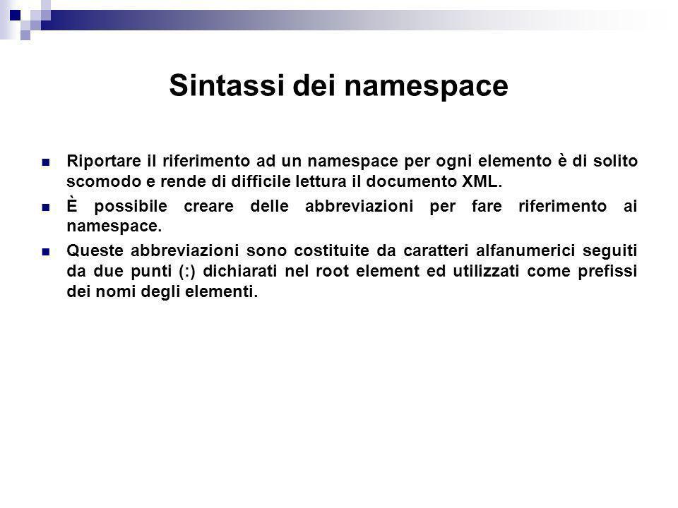 Sintassi dei namespace Riportare il riferimento ad un namespace per ogni elemento è di solito scomodo e rende di difficile lettura il documento XML.