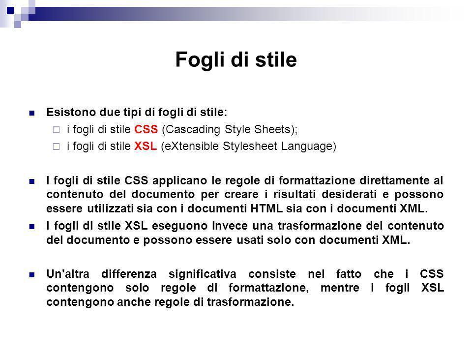 Fogli di stile Esistono due tipi di fogli di stile: i fogli di stile CSS (Cascading Style Sheets); i fogli di stile XSL (eXtensible Stylesheet Language) I fogli di stile CSS applicano le regole di formattazione direttamente al contenuto del documento per creare i risultati desiderati e possono essere utilizzati sia con i documenti HTML sia con i documenti XML.