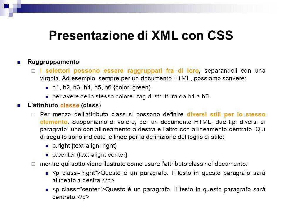 Presentazione di XML con CSS Raggruppamento I selettori possono essere raggruppati fra di loro, separandoli con una virgola.