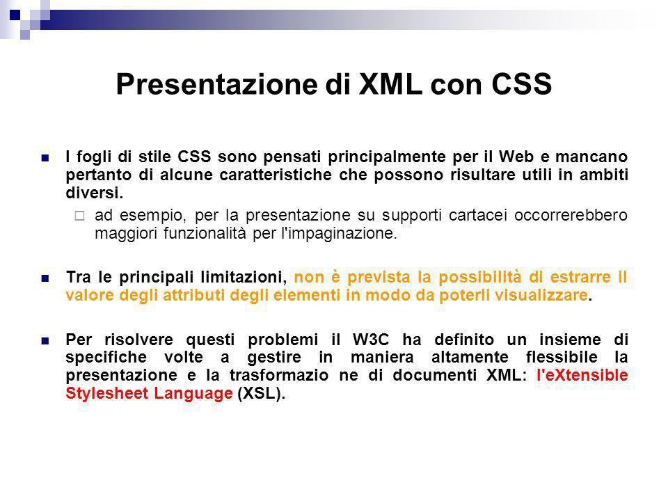 Presentazione di XML con CSS I fogli di stile CSS sono pensati principalmente per il Web e mancano pertanto di alcune caratteristiche che possono risultare utili in ambiti diversi.