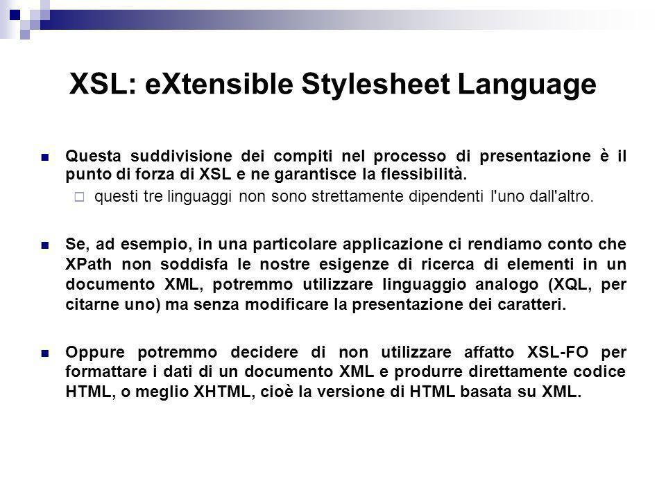 XSL: eXtensible Stylesheet Language Questa suddivisione dei compiti nel processo di presentazione è il punto di forza di XSL e ne garantisce la flessibilità.