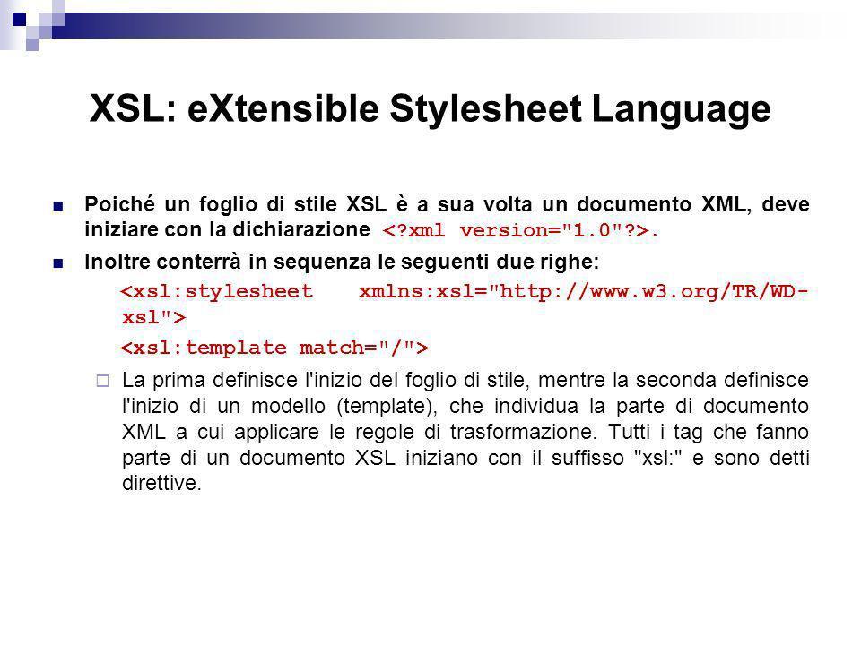 XSL: eXtensible Stylesheet Language Poiché un foglio di stile XSL è a sua volta un documento XML, deve iniziare con la dichiarazione.