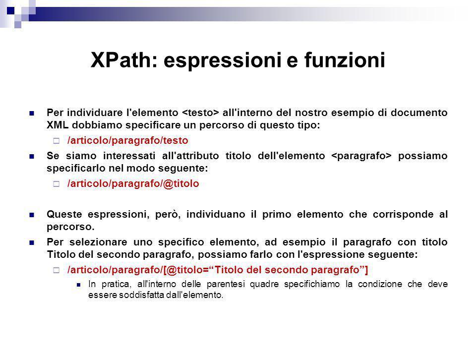 XPath: espressioni e funzioni Per individuare l elemento all interno del nostro esempio di documento XML dobbiamo specificare un percorso di questo tipo: /articolo/paragrafo/testo Se siamo interessati all attributo titolo dell elemento possiamo specificarlo nel modo seguente: /articolo/paragrafo/@titolo Queste espressioni, però, individuano il primo elemento che corrisponde al percorso.