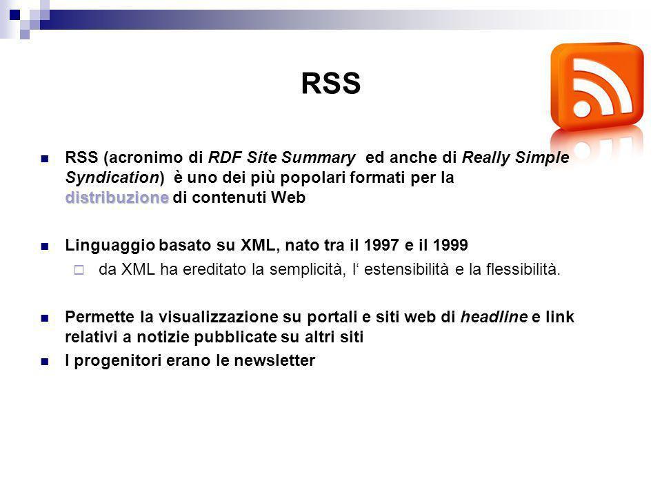 RSS distribuzione RSS (acronimo di RDF Site Summary ed anche di Really Simple Syndication) è uno dei più popolari formati per la distribuzione di contenuti Web Linguaggio basato su XML, nato tra il 1997 e il 1999 da XML ha ereditato la semplicità, l estensibilità e la flessibilità.