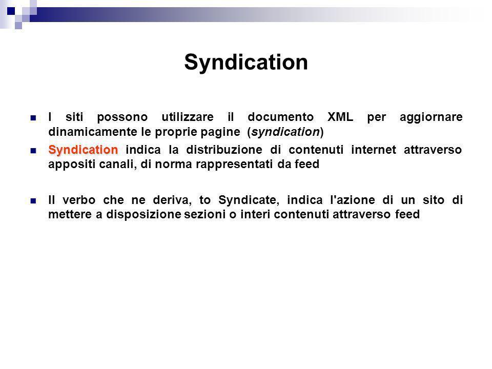 Syndication I siti possono utilizzare il documento XML per aggiornare dinamicamente le proprie pagine (syndication) Syndication Syndication indica la distribuzione di contenuti internet attraverso appositi canali, di norma rappresentati da feed Il verbo che ne deriva, to Syndicate, indica l azione di un sito di mettere a disposizione sezioni o interi contenuti attraverso feed