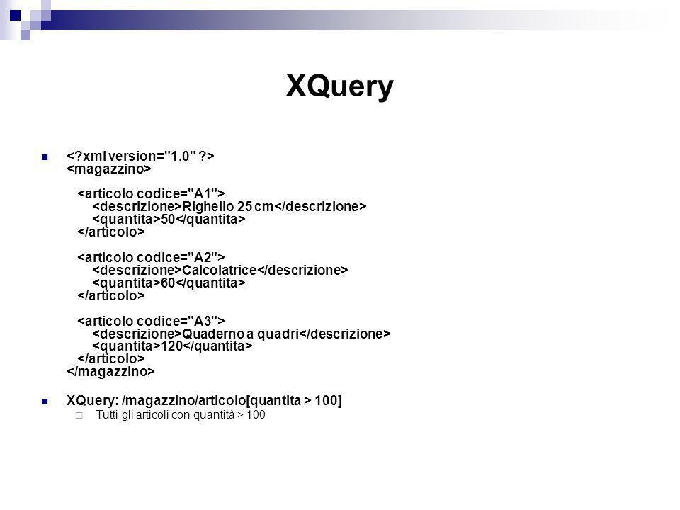 XQuery Righello 25 cm 50 Calcolatrice 60 Quaderno a quadri 120 XQuery: /magazzino/articolo[quantita > 100] Tutti gli articoli con quantità > 100