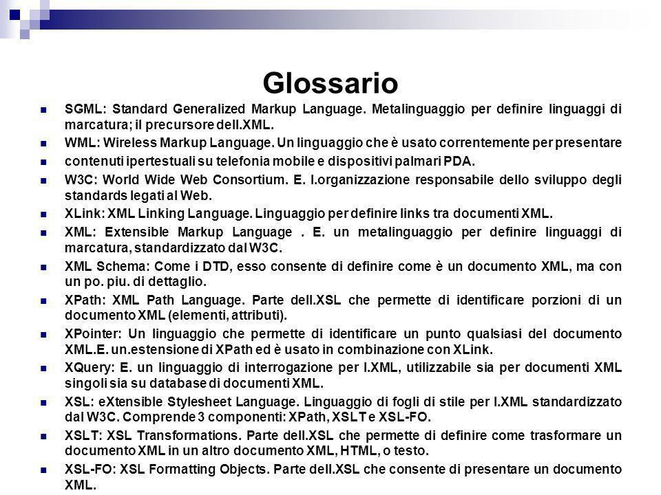 Glossario SGML: Standard Generalized Markup Language. Metalinguaggio per definire linguaggi di marcatura; il precursore dell.XML. WML: Wireless Markup