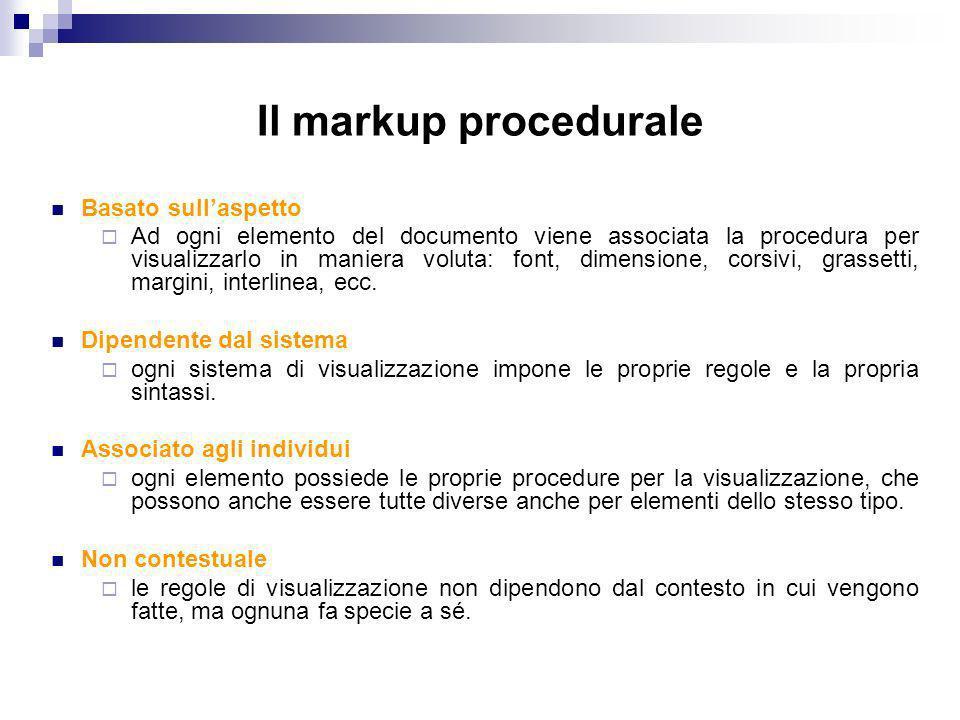 Il markup procedurale Basato sullaspetto Ad ogni elemento del documento viene associata la procedura per visualizzarlo in maniera voluta: font, dimensione, corsivi, grassetti, margini, interlinea, ecc.