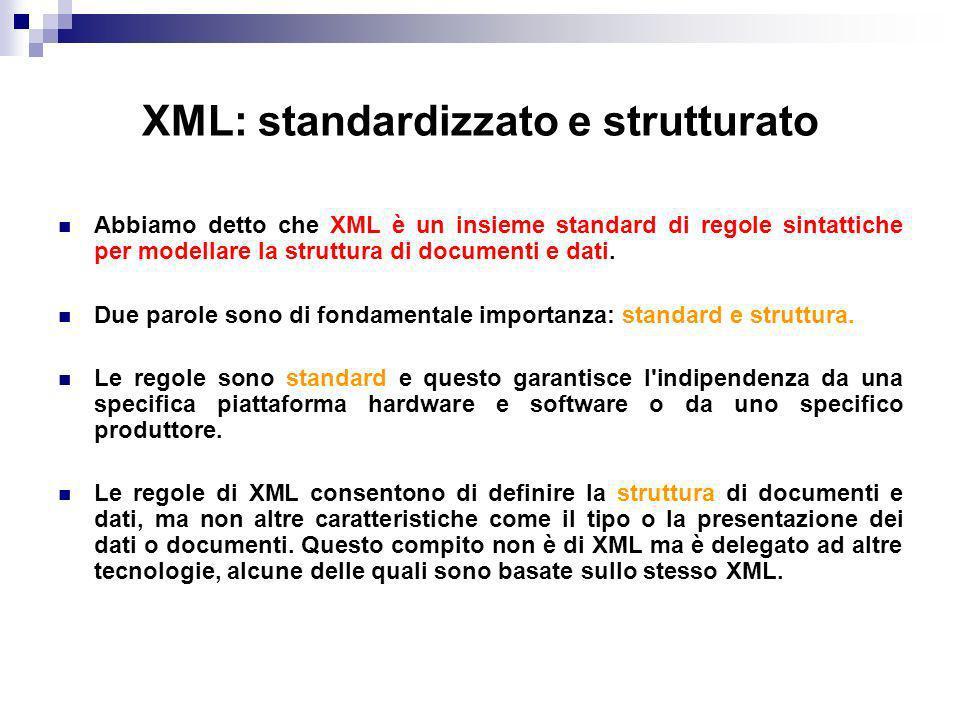 XML: standardizzato e strutturato Abbiamo detto che XML è un insieme standard di regole sintattiche per modellare la struttura di documenti e dati.