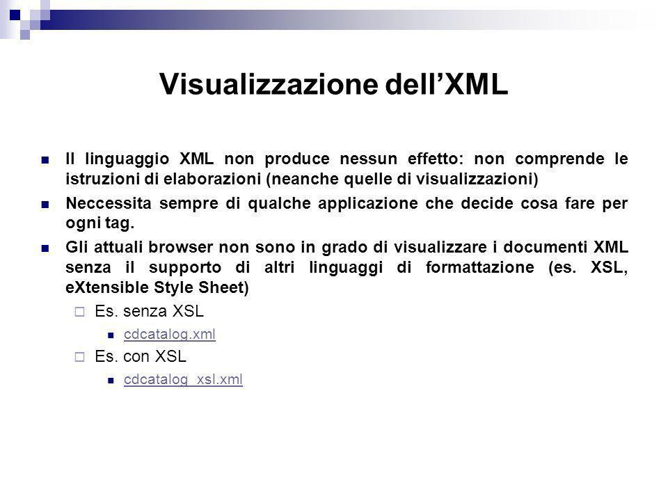 Visualizzazione dellXML Il linguaggio XML non produce nessun effetto: non comprende le istruzioni di elaborazioni (neanche quelle di visualizzazioni) Neccessita sempre di qualche applicazione che decide cosa fare per ogni tag.
