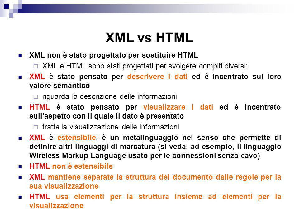 XML vs HTML XML non è stato progettato per sostituire HTML XML e HTML sono stati progettati per svolgere compiti diversi: XML è stato pensato per descrivere i dati ed è incentrato sul loro valore semantico riguarda la descrizione delle informazioni HTML è stato pensato per visualizzare i dati ed è incentrato sull aspetto con il quale il dato è presentato tratta la visualizzazione delle informazioni XML è estensibile, è un metalinguaggio nel senso che permette di definire altri linguaggi di marcatura (si veda, ad esempio, il linguaggio Wireless Markup Language usato per le connessioni senza cavo) HTML non è estensibile XML mantiene separate la struttura del documento dalle regole per la sua visualizzazione HTML usa elementi per la struttura insieme ad elementi per la visualizzazione