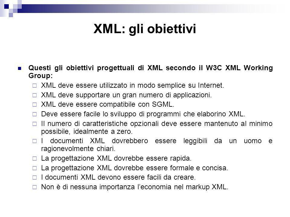 XML: gli obiettivi Questi gli obiettivi progettuali di XML secondo il W3C XML Working Group: XML deve essere utilizzato in modo semplice su Internet.