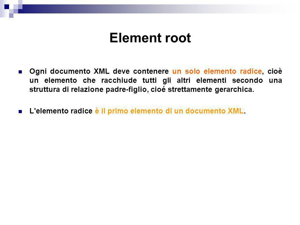 Element root Ogni documento XML deve contenere un solo elemento radice, cioè un elemento che racchiude tutti gli altri elementi secondo una struttura di relazione padre-figlio, cioé strettamente gerarchica.
