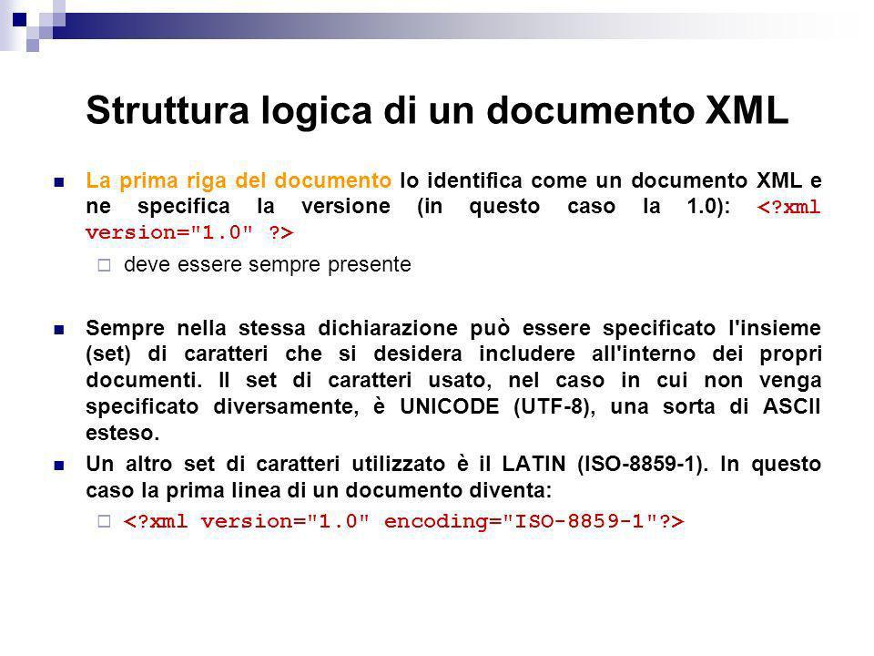 Struttura logica di un documento XML La prima riga del documento lo identifica come un documento XML e ne specifica la versione (in questo caso la 1.0): deve essere sempre presente Sempre nella stessa dichiarazione può essere specificato l insieme (set) di caratteri che si desidera includere all interno dei propri documenti.