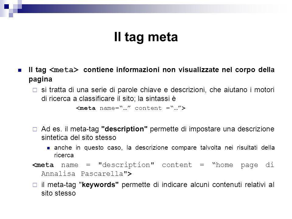 Il tag meta Il tag contiene informazioni non visualizzate nel corpo della pagina si tratta di una serie di parole chiave e descrizioni, che aiutano i motori di ricerca a classificare il sito; la sintassi è Ad es.