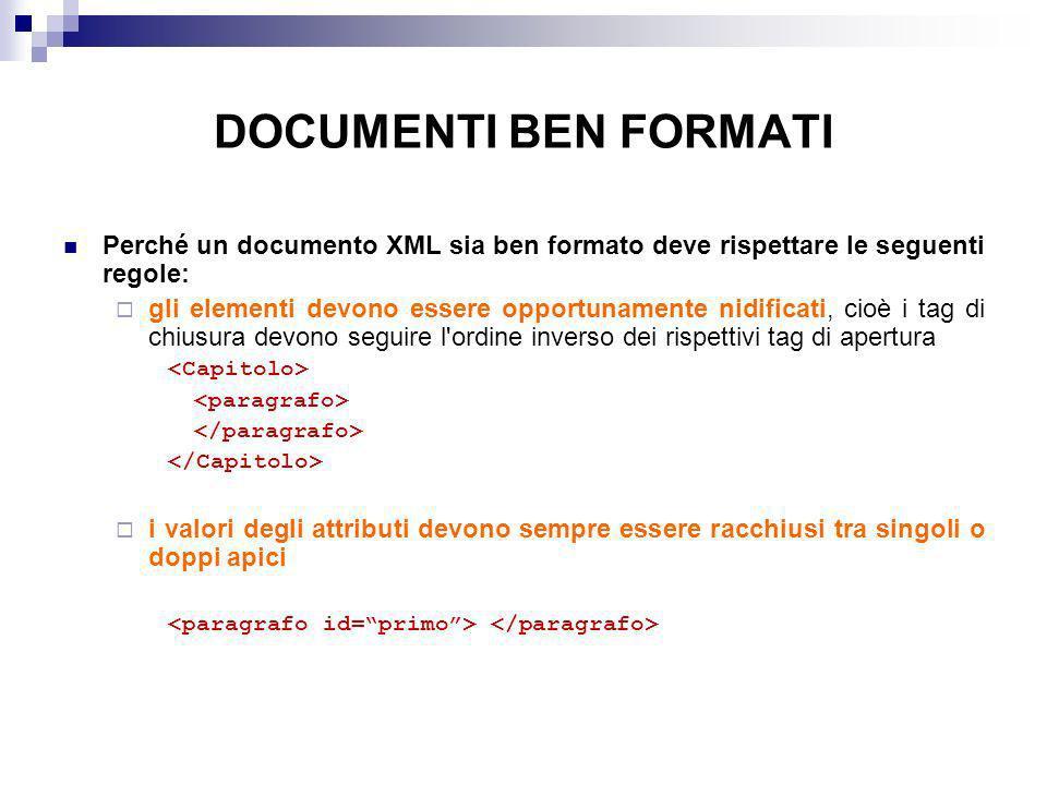 DOCUMENTI BEN FORMATI Perché un documento XML sia ben formato deve rispettare le seguenti regole: gli elementi devono essere opportunamente nidificati, cioè i tag di chiusura devono seguire l ordine inverso dei rispettivi tag di apertura i valori degli attributi devono sempre essere racchiusi tra singoli o doppi apici
