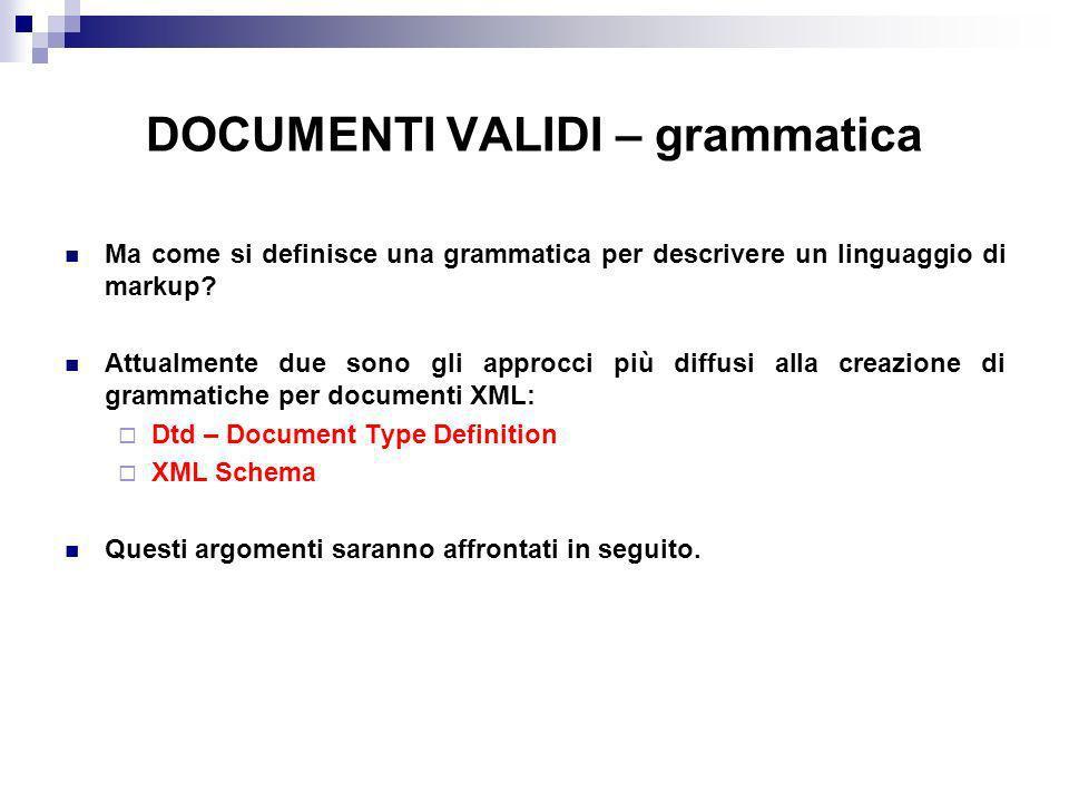 DOCUMENTI VALIDI – grammatica Ma come si definisce una grammatica per descrivere un linguaggio di markup.