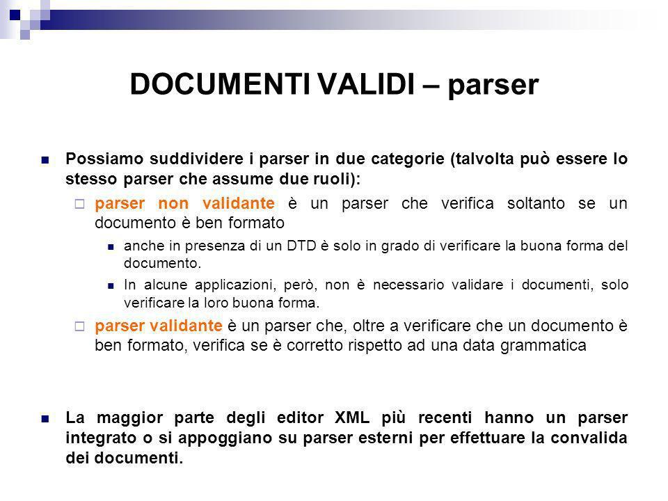 DOCUMENTI VALIDI – parser Possiamo suddividere i parser in due categorie (talvolta può essere lo stesso parser che assume due ruoli): parser non validante è un parser che verifica soltanto se un documento è ben formato anche in presenza di un DTD è solo in grado di verificare la buona forma del documento.
