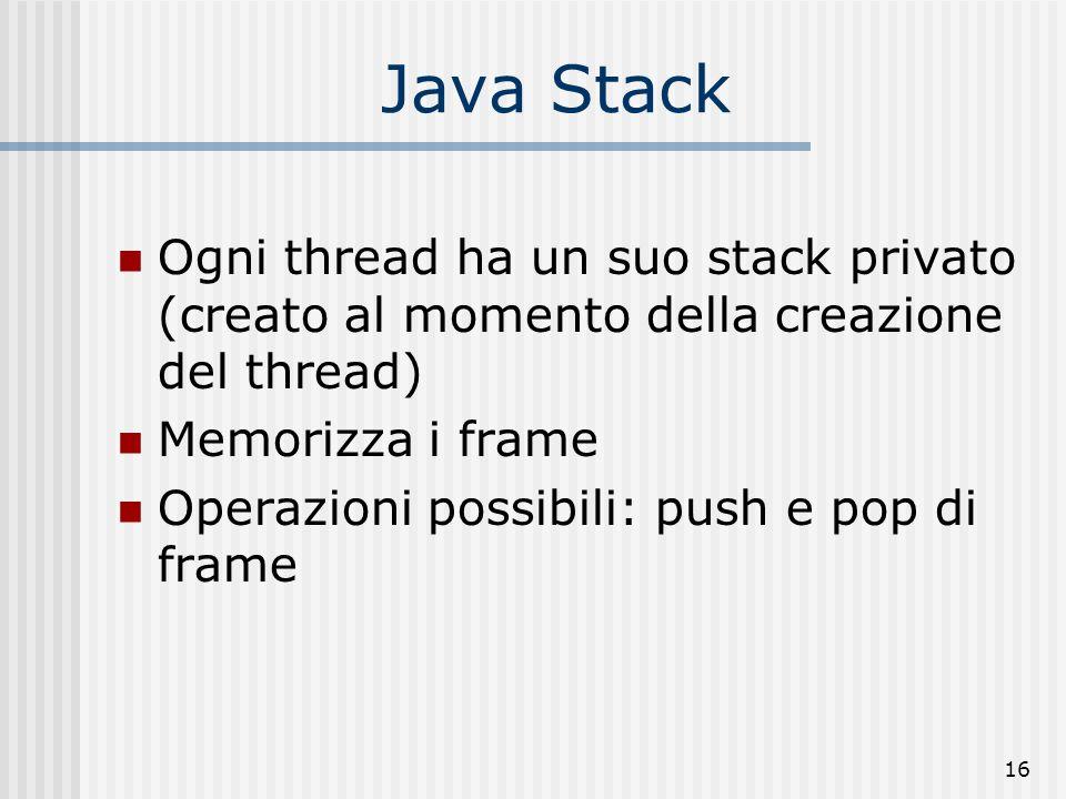 16 Java Stack Ogni thread ha un suo stack privato (creato al momento della creazione del thread) Memorizza i frame Operazioni possibili: push e pop di