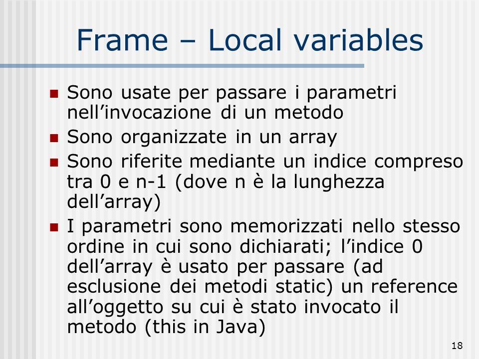 18 Frame – Local variables Sono usate per passare i parametri nellinvocazione di un metodo Sono organizzate in un array Sono riferite mediante un indi