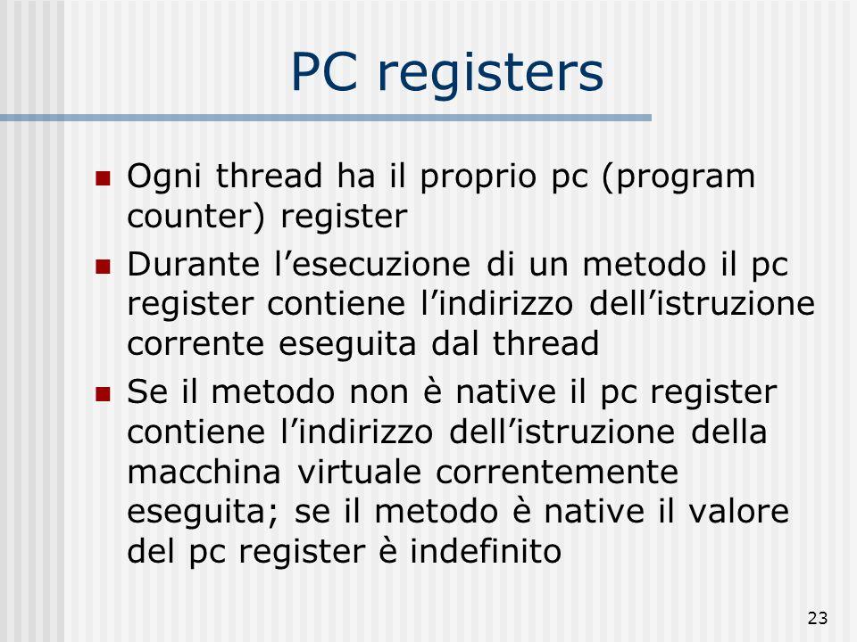 23 PC registers Ogni thread ha il proprio pc (program counter) register Durante lesecuzione di un metodo il pc register contiene lindirizzo dellistruz