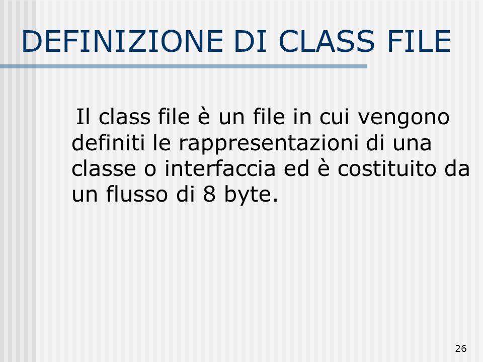 26 DEFINIZIONE DI CLASS FILE Il class file è un file in cui vengono definiti le rappresentazioni di una classe o interfaccia ed è costituito da un flu