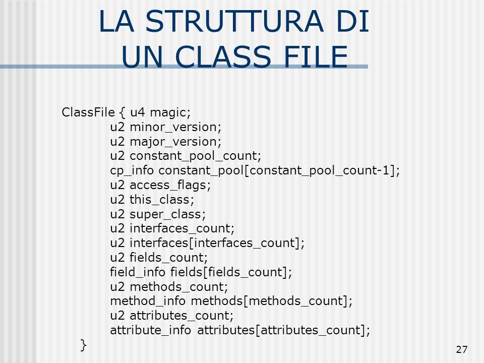 27 LA STRUTTURA DI UN CLASS FILE ClassFile { u4 magic; u2 minor_version; u2 major_version; u2 constant_pool_count; cp_info constant_pool[constant_pool