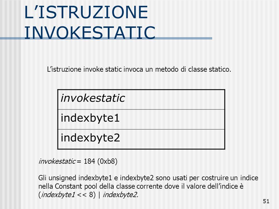 51 LISTRUZIONE INVOKESTATIC invokestatic indexbyte1 indexbyte2 invokestatic = 184 (0xb8) Gli unsigned indexbyte1 e indexbyte2 sono usati per costruire
