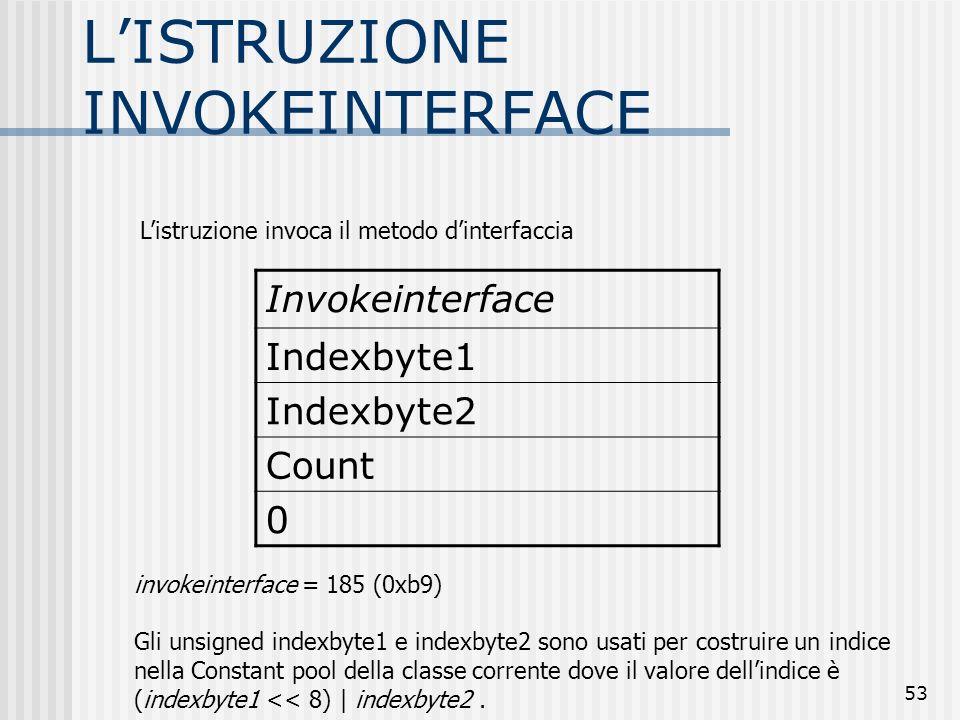 53 LISTRUZIONE INVOKEINTERFACE Invokeinterface Indexbyte1 Indexbyte2 Count 0 invokeinterface = 185 (0xb9) Gli unsigned indexbyte1 e indexbyte2 sono us