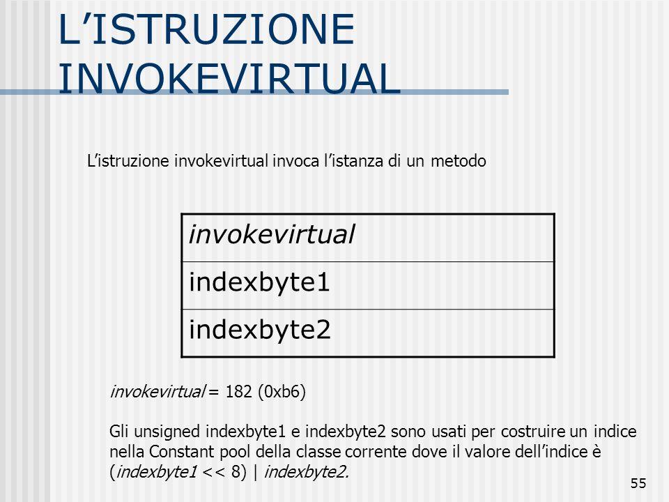 55 LISTRUZIONE INVOKEVIRTUAL invokevirtual indexbyte1 indexbyte2 invokevirtual = 182 (0xb6) Gli unsigned indexbyte1 e indexbyte2 sono usati per costru