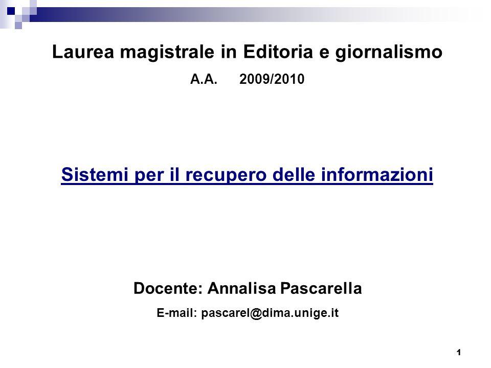 1 Laurea magistrale in Editoria e giornalismo A.A.2009/2010 Sistemi per il recupero delle informazioni Docente: Annalisa Pascarella E-mail: pascarel@d