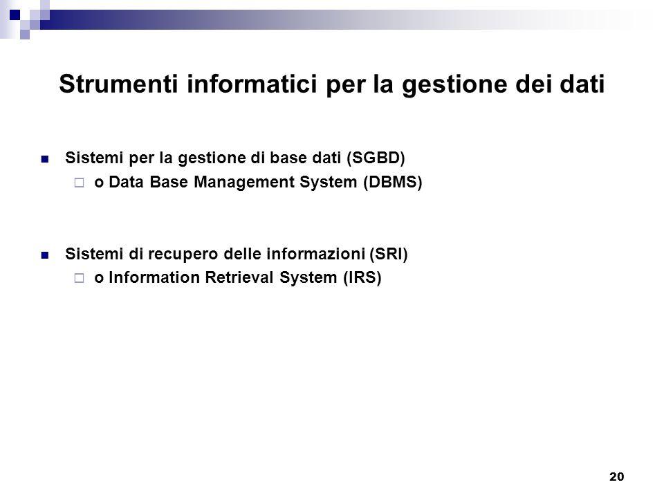 20 Strumenti informatici per la gestione dei dati Sistemi per la gestione di base dati (SGBD) o Data Base Management System (DBMS) Sistemi di recupero