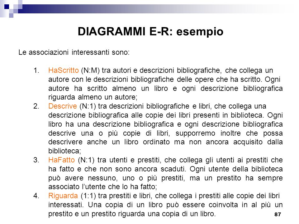 87 DIAGRAMMI E-R: esempio Le associazioni interessanti sono: 1. HaScritto (N:M) tra autori e descrizioni bibliografiche, che collega un autore con le