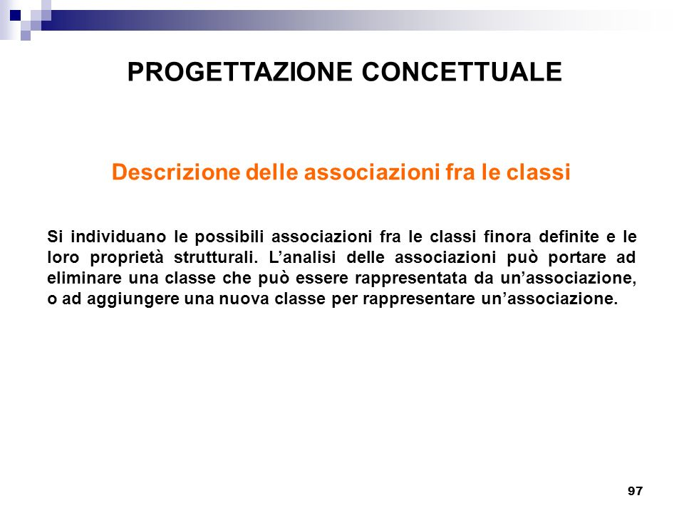 97 PROGETTAZIONE CONCETTUALE Descrizione delle associazioni fra le classi Si individuano le possibili associazioni fra le classi finora definite e le