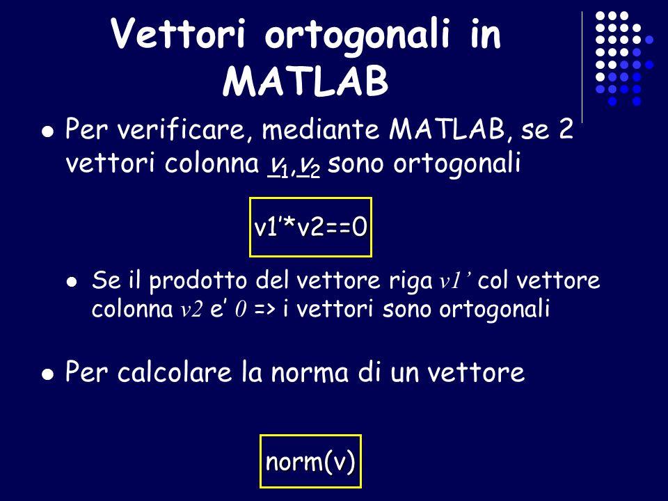 Vettori ortogonali in MATLAB Per verificare, mediante MATLAB, se 2 vettori colonna v 1,v 2 sono ortogonali Se il prodotto del vettore riga v1 col vett