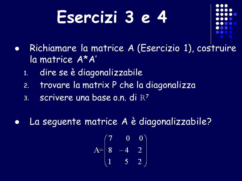 Esercizi 3 e 4 Richiamare la matrice A (Esercizio 1), costruire la matrice A*A 1. dire se è diagonalizzabile 2. trovare la matrix P che la diagonalizz
