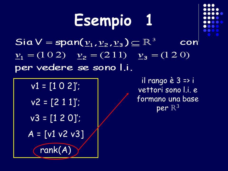 Esempio 1 v1 = [1 0 2]; v2 = [2 1 1]; v3 = [1 2 0]; A = [v1 v2 v3] rank(A) il rango è 3 => i vettori sono l.i. e formano una base per R 3